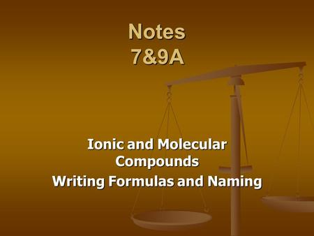 Notes 7&9A Ionic and Molecular Compounds Writing Formulas and Naming.