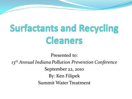 Presented to: 13 th Annual Indiana Pollution Prevention Conference September 22, 2010 By: Ken Filipek Summit Water Treatment.