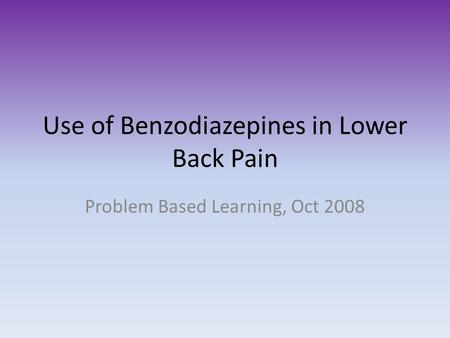 Use of Benzodiazepines in Lower Back Pain Problem Based Learning, Oct 2008.