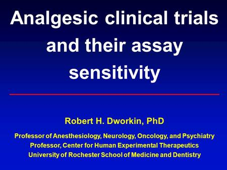 Analgesic clinical trials and their assay sensitivity Robert H. Dworkin, PhD Professor of Anesthesiology, Neurology, Oncology, and Psychiatry Professor,