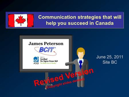Communication strategies that will help you succeed in Canada James Peterson June 25, 2011 Site BC Revised Version (Copyright slides deleted)