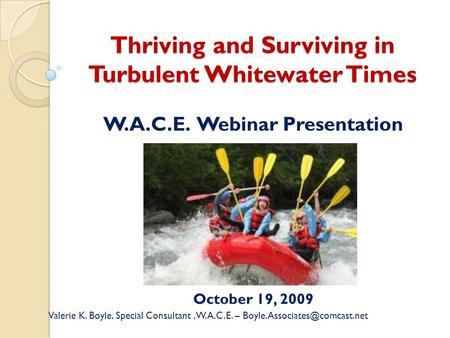 Thriving and Surviving in Turbulent Whitewater Times W.A.C.E. Webinar Presentation October 19, 2009 Valerie K. Boyle, Special Consultant, W.A.C.E. –