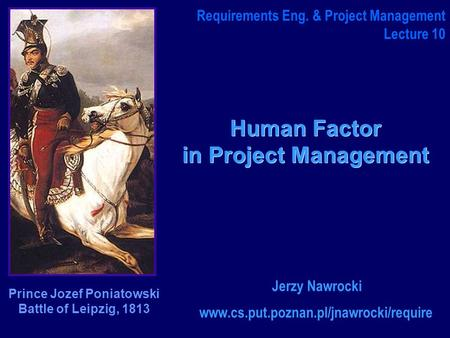 Human Factor in Project Management www.cs.put.poznan.pl/jnawrocki/require Requirements Eng. & Project Management Lecture 10 Jerzy Nawrocki Prince Jozef.