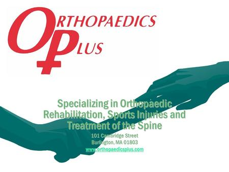 Specializing in Orthopaedic Rehabilitation, Sports Injuries and Treatment of the Spine 101 Cambridge Street Burlington, MA 01803 www.orthopaedicsplus.com.