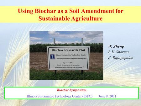 Using Biochar as a Soil Amendment for Sustainable Agriculture Biochar Symposium Illinois Sustainable Technology Center (ISTC) June 9, 2011 W. Zheng B.K.