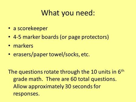 What you need: a scorekeeper 4-5 marker boards (or page protectors) markers erasers/paper towel/socks, etc. The questions rotate through the 10 units in.