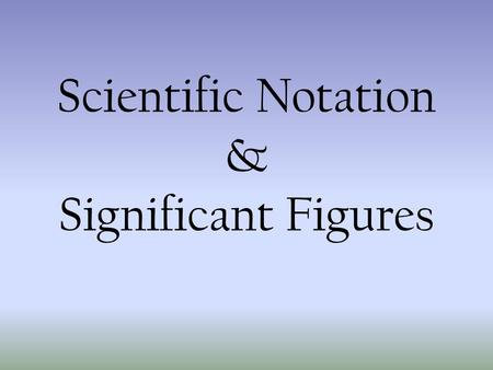 Scientific Notation & Significant Figures Scientific Notation Why do we need it? – It makes it much easier to write extremely large or extremely small.