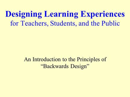"Designing Learning Experiences for Teachers, Students, and the Public An Introduction to the Principles of ""Backwards Design"""