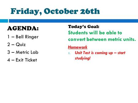 Friday, October 26th AGENDA: 1 – Bell Ringer 2 – Quiz 3 – Metric Lab 4 – Exit Ticket Today's Goal: Students will be able to convert between metric units.