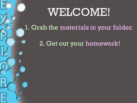 + WELCOME! 1. Grab the materials in your folder. 2. Get out your homework!