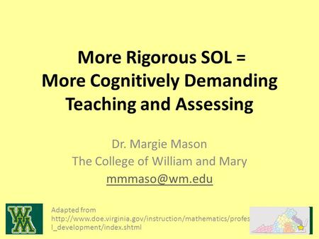 More Rigorous SOL = More Cognitively Demanding Teaching and Assessing Dr. Margie Mason The College of William and Mary Adapted from