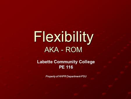 Flexibility AKA - ROM Labette Community College PE 116 Property of HHPR Department-PSU.