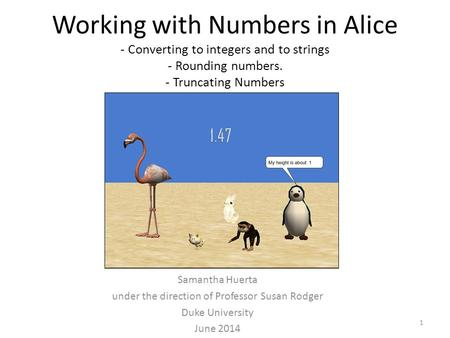 Working with Numbers in Alice - Converting to integers and to strings - Rounding numbers. - Truncating Numbers Samantha Huerta under the direction of Professor.
