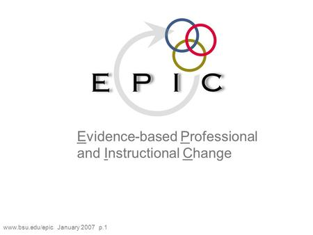 Www.bsu.edu/epic January 2007 p.1 Evidence-based Professional and Instructional Change.
