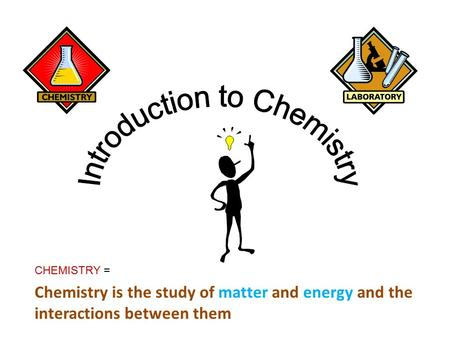 CHEMISTRY = Chemistry is the study of matter and energy and the interactions between them.