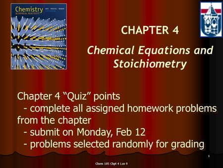 "Chem 105 Chpt 4 Lsn 9 1 CHAPTER 4 Chemical Equations and Stoichiometry Chapter 4 ""Quiz"" points - complete all assigned homework problems from the chapter."