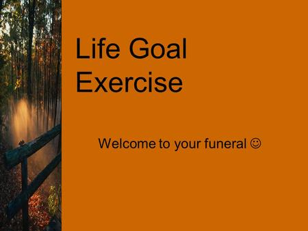 Life Goal Exercise Welcome to your funeral. Life Goal Exercise If you don't have a goal, how will you know where you are going? The aim of this exercise.