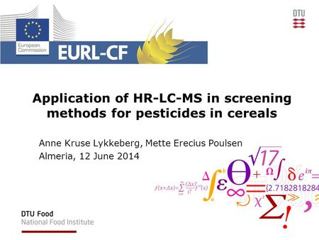 Application of HR-LC-MS in screening methods for pesticides in cereals Anne Kruse Lykkeberg, Mette Erecius Poulsen Almeria, 12 June 2014.
