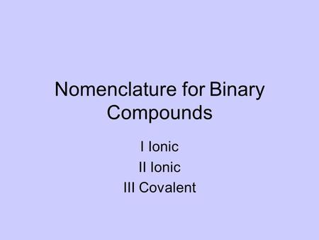 Nomenclature for Binary Compounds I Ionic II Ionic III Covalent.