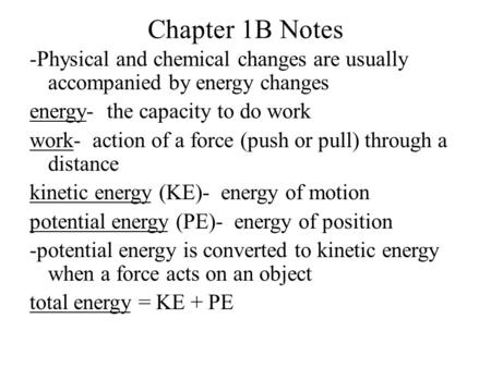 Chapter 1B Notes -Physical and chemical changes are usually accompanied by energy changes energy- the capacity to do work work- action of a force (push.