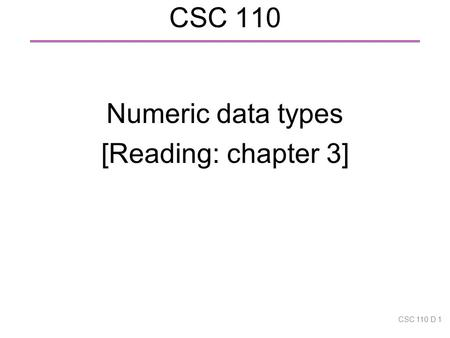 CSC 110 Numeric data types [Reading: chapter 3] CSC 110 D 1.