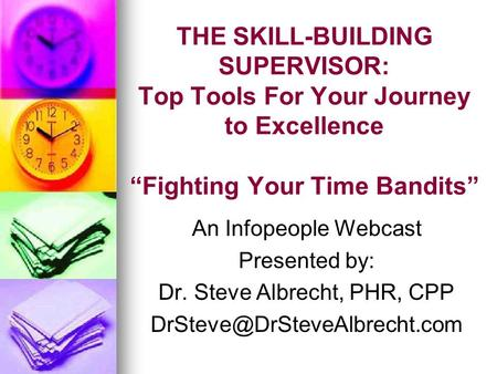 "THE SKILL-BUILDING SUPERVISOR: Top Tools For Your Journey to Excellence ""Fighting Your Time Bandits"" An Infopeople Webcast Presented by: Dr. Steve Albrecht,"
