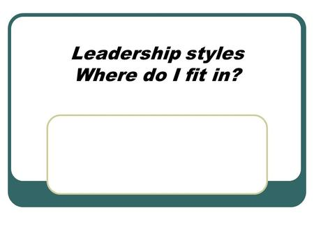 Leadership styles Where do I fit in?. A Leadership Story: A group of workers and their leaders are set a task of clearing a road through a dense jungle.