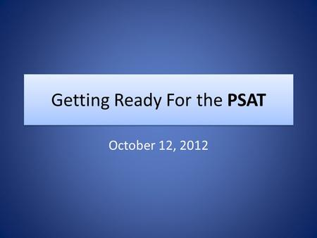 Getting Ready For the PSAT October 12, 2012. Tests you'll be taking this year PSAT is October 12 th from 1 st through 4 th periods. Students will eat.
