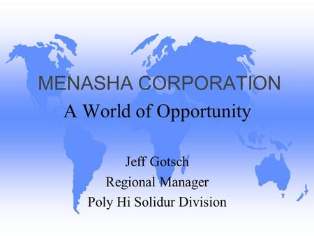 MENASHA CORPORATION A World of Opportunity Jeff Gotsch Regional Manager Poly Hi Solidur Division.