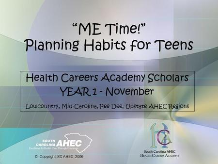 """ME Time!"" Planning Habits for Teens Health Careers Academy Scholars YEAR 1 - November Lowcountry, Mid-Carolina, Pee Dee, Upstate AHEC Regions © Copyright,"