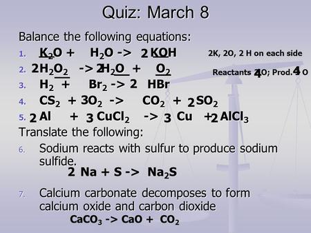 Quiz: March 8 Balance the following equations: 1. K 2 O + H 2 O -> KOH 2. H 2 O 2 -> H 2 O + O 2 3. H 2 + Br 2 -> HBr 4. CS 2 + O 2 -> CO 2 + SO 2 5. Al.