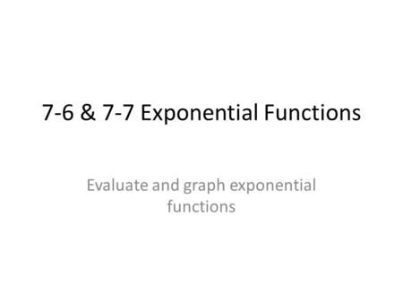 7-6 & 7-7 Exponential Functions Evaluate and graph exponential functions.