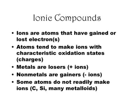 Ionic Compounds Ions are atoms that have gained or lost electron(s) Atoms tend to make ions with characteristic oxidation states (charges) Metals are losers.