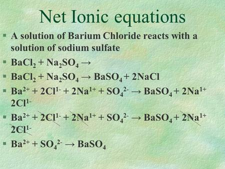 Net Ionic equations §A solution of Barium Chloride reacts with a solution of sodium sulfate §BaCl 2 + Na 2 SO 4 → §BaCl 2 + Na 2 SO 4 → BaSO 4 + 2NaCl.
