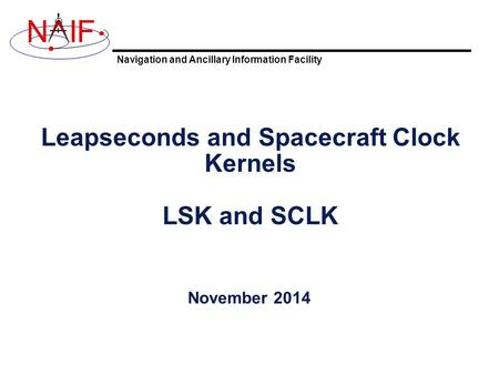 Navigation and Ancillary Information Facility NIF Leapseconds and Spacecraft Clock Kernels LSK and SCLK November 2014.