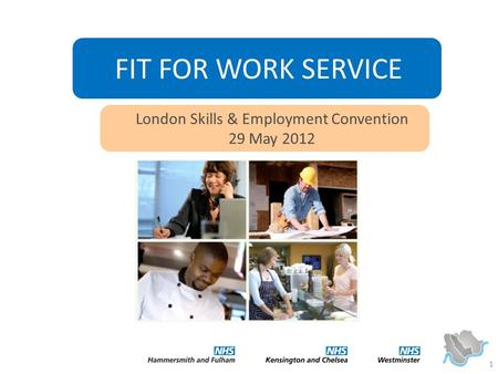 1 FIT FOR WORK SERVICE London Skills & Employment Convention 29 May 2012.