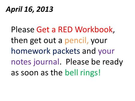 April 16, 2013 Please Get a RED Workbook, then get out a pencil, your homework packets and your notes journal. Please be ready as soon as the bell rings!