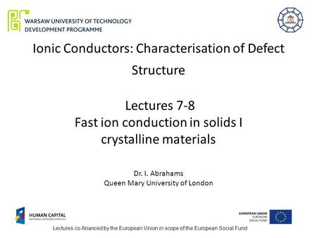 Ionic Conductors: Characterisation of Defect Structure Lectures 7-8 Fast ion conduction in solids I crystalline materials Dr. I. Abrahams Queen Mary.