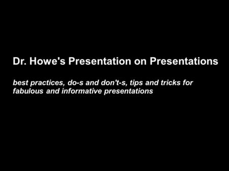 Dr. Howe's Presentation on Presentations best practices, do-s and don't-s, tips and tricks for fabulous and informative presentations.