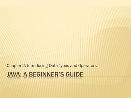 Chapter 2: Introducing Data Types and Operators.  Know Java's primitive types  Use literals  Initialize variables  Know the scope rules of variables.