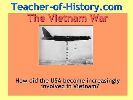 Teacher-of-History.com The Vietnam War How did the USA become increasingly involved in Vietnam?