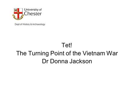 Tet! The Turning Point of the Vietnam War Dr Donna Jackson Dept of History & Archaeology.