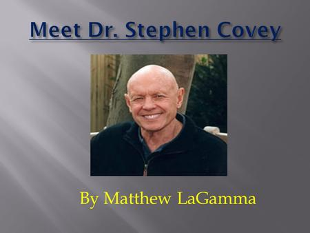 Meet Dr. Stephen Covey By Matthew LaGamma.