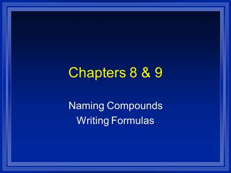Chapters 8 & 9 Naming Compounds Writing Formulas.