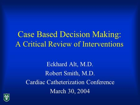 Case Based Decision Making: A Critical Review of Interventions Eckhard Alt, M.D. Robert Smith, M.D. Cardiac Catheterization Conference March 30, 2004.