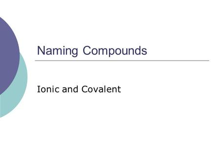 Naming Compounds Ionic and Covalent. First thing first…  Determine if the compound is Ionic or Covalent.  Ionic = Metal + Nonmetal  Covalent = Nonmetal.
