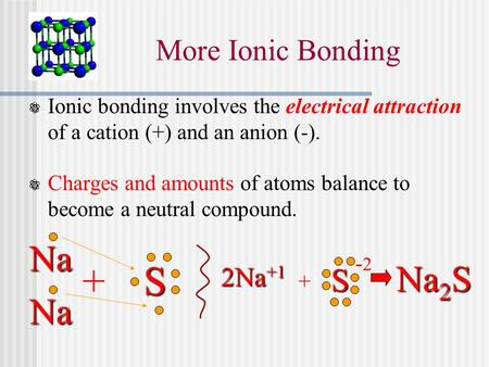 More Ionic Bonding Ionic bonding involves the electrical attraction of a cation (+) and an anion (-). Charges and amounts of atoms balance to become a.