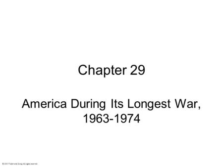 Chapter 29 America During Its Longest War, 1963-1974 © 2003 Wadsworth Group All rights reserved.