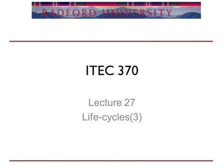 ITEC 370 Lecture 27 Life-cycles(3). Life-cycles Review Questions? F give update on project (demo optional) Case study –Actual focus of project (long/short.
