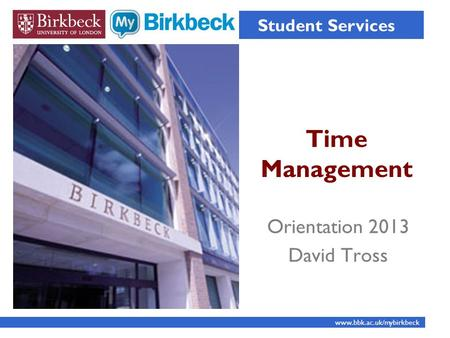 Time Management Student Services www.bbk.ac.uk/mybirkbeck Orientation 2013 David Tross.